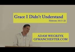 Grace I Didn't Understand – Adam Wegrzyk (Heb 10:11-22)