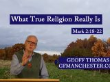 What True Religion Really Is – Geoff Thomas