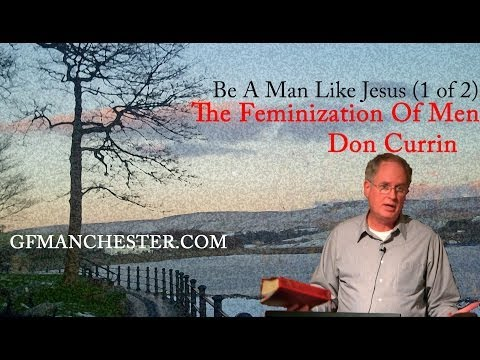 The Feminization Of Men – Don Currin (Be A Man Like Jesus Series)