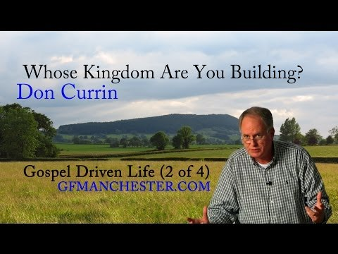 Whose Kingdom Are You Building? – Don Currin (Gospel Driven Life 2 of 4)