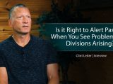 Is it Right to Alert Pastors When You See Problems and Divisions Arising? – Clint Leiter